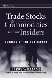 Trade Stocks and Commodities with the Insiders - Secrets of the COT Report ebook by Larry Williams