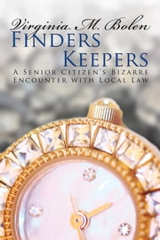 Finders Keepers - A Senior Citizen's Bizarre Encounter with Local Law ebook by Virginia M. Bolen