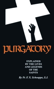 Purgatory - Explained by the Lives and Legends of the Saints ebook by F. X. Rev. Fr. Schouppe, S.J.