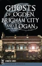 Ghosts of Ogden, Brigham City and Logan ebook by Jennifer Jones
