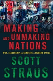 Making and Unmaking Nations - The Origins and Dynamics of Genocide in Contemporary Africa ebook by Scott Straus
