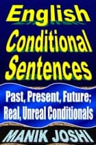 English Conditional Sentences: Past, Present, Future; Real, Unreal Conditionals - English Daily Use, #7 ebook by Manik Joshi