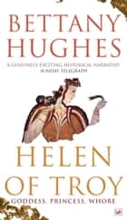 Helen Of Troy - Goddess, Princess, Whore eBook by Bettany Hughes