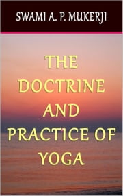 The Doctrine and Practice of Yoga - Including the Practices and Exercises of Concentration, both Objective and Subjective, and Active and Passive Mentation, an Elucidation of Maya, Guru Worship, and the Worship of the Terrible, also the Mystery of Will-Force ebook by Swami A. P. Mukerji