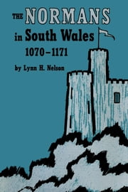 The Normans in South Wales, 1070–1171 ebook by Lynn H.  Nelson