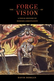 The Forge of Vision - A Visual History of Modern Christianity ebook by David Morgan