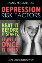 Depression Risk Factors: Beat It Before It Starts, Fight It Once It Does ebook by James Bogash, DC