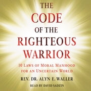 Code of the Righteous Warrior - 10 Laws of Moral Manhood for an Uncertain World audiobook by Rev. Alyn E. Waller