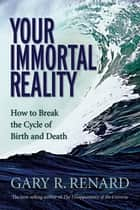 Your Immortal Reality - How to Break the Cycle of Birth and Death ebook by Gary R. Renard