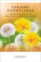 Tending Dandelions - Honest Meditations for Mothers with Addicted Children ebook by Sandra Swenson