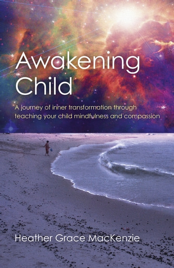 Awakening Child - A Journey of Inner Transformation Through Teaching Your Child Mindfulness and Compassion ebook by Heather Grace MacKenzie