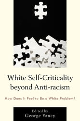 White Self-Criticality beyond Anti-racism - How Does It Feel to Be a White Problem? ebook by Rebecca Aanerud,Barbara Applebaum,Alison Bailey,Steve Garner,Robin James,Crista Lebens,Steve Martinot,Nancy McHugh,Bridget M. Newell,David S. Owen,Alexis Sartwell,Karen Teel
