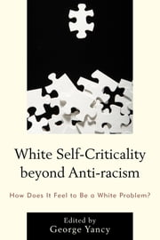 White Self-Criticality beyond Anti-racism - How Does It Feel to Be a White Problem? ebook by Rebecca Aanerud, Barbara Applebaum, Alison Bailey,...