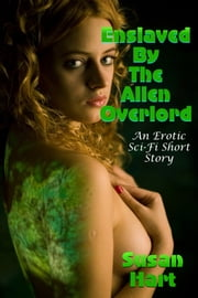 Enslaved By The Alien Overlord (An Erotic Sci-Fi Short Story) ebook by Susan Hart