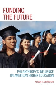 Funding the Future - Philanthropy's Influence on American Higher Education ebook by Alison R. Bernstein