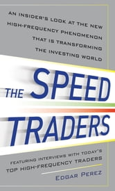 The Speed Traders: An Insider's Look at the New High-Frequency Trading Phenomenon That is Transforming the Investing World ebook by Edgar Perez
