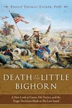 Death at the Little Bighorn - A New Look at Custer, His Tactics, and the Tragic Decisions Made at the Last Stand ebook by Ph.D. Phillip Thomas Tucker