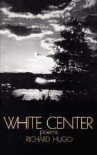White Center: Poems ebook by Richard Hugo