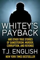Whitey's Payback - And Other True Stories of Gangsterism, Murder, Corruption, and Revenge ebook by T.J. English