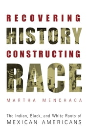 Recovering History, Constructing Race - The Indian, Black, and White Roots of Mexican Americans ebook by Martha Menchaca