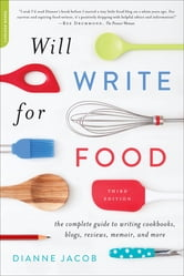 Will Write for Food - The Complete Guide to Writing Cookbooks, Blogs, Memoir, Recipes, and More ebook by Dianne Jacob