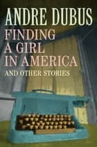 Finding a Girl in America - And Other Stories ebook by Andre Dubus