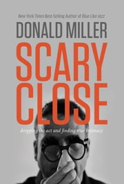 Scary Close - Dropping the Act and Finding True Intimacy ebook by Donald Miller