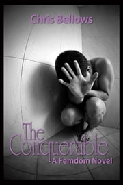 The Conquerable, A Femdom Novel ebook by Chris Bellows