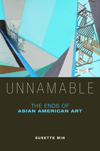 Unnamable - The Ends of Asian American Art eBook by Susette Min