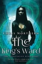 The King's Ward - Concealed Kingdoms, #1 ebook by Chris Northern