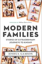Modern Families - Stories of Extraordinary Journeys to Kinship ebook by Melissa Harris-Perry, Joshua Gamson