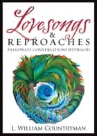 Lovesongs and Reproaches - Passionate Conversations with God ebook by L. William Countryman