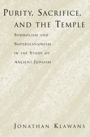 Purity, Sacrifice, and the Temple: Symbolism and Supersessionism in the Study of Ancient Judaism ebook by Jonathan Klawans
