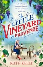 The Little Vineyard in Provence - A warm, escapist read for 2021 ebook by Ruth Kelly