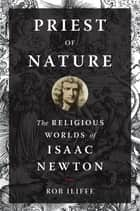 Priest of Nature - The Religious Worlds of Isaac Newton ebook by Rob Iliffe