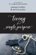 Living for a Single Purpose ebook by Adessa Holden,Jennie Puleo