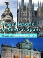Travel Madrid and Central Spain - Castile-La Mancha, Castile-Leon and Extremadura: Illustrated Travel Guide, Phrasebook, and Maps ebook by