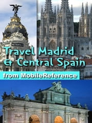 Travel Madrid and Central Spain - Castile-La Mancha, Castile-Leon and Extremadura: Illustrated Travel Guide, Phrasebook, and Maps ebook by MobileReference