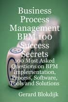 Business Process Management BPM 100 Success Secrets, 100 Most Asked Questions on BPM Implementation, Process, Software, Tools and Solutions ebook by Gerard Blokdijk