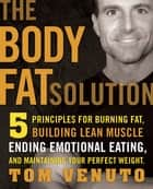 The Body Fat Solution - Five Principles for Burning Fat, Building Lean Muscle, Ending Emotional Eating, and Maintaining Your Perfect Weight ebook by Tom Venuto