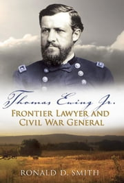 Thomas Ewing Jr. - Frontier Lawyer and Civil War General ebook by Ronald D. Smith
