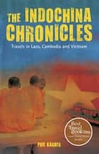 The IndoChina Chronicles - Travels in Laos, Cambodia and Vietnam ebook by Phil Karber