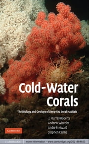 Cold-Water Corals - The Biology and Geology of Deep-Sea Coral Habitats ebook by J. Murray Roberts,Andrew Wheeler,André Freiwald,Stephen Cairns