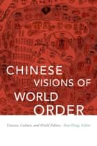 Chinese Visions of World Order - Tianxia, Culture, and World Politics ebook by Ban Wang