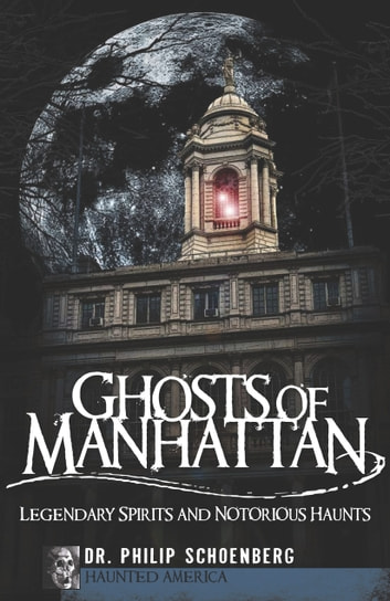 Ghosts of Manhattan - Legendary Spirits and Notorious Haunts ebook by Dr. Philip Schoenberg