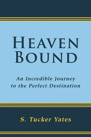 Heaven Bound - an incredible journey to the perfect destination. ebook by S. Tucker Yates