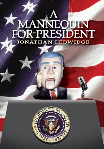 A MANNEQUIN FOR PRESIDENT ebook by Jonathan Ledwidge