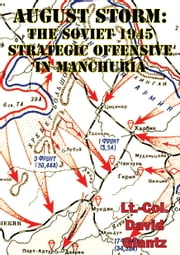 August Storm: Soviet Tactical And Operational Combat In Manchuria, 1945 [Illustrated Edition] ebook by Colonel David M Glantz