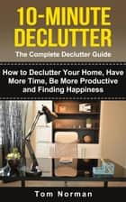10-Minute Declutter: The Complete Declutter Guide: How To De-clutter Your Home, Have More Time, Be More Productive and Finding Happiness ebook by Tom Norman