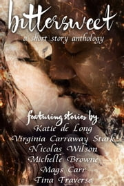 Bittersweet: A Short Story Anthology ebook by Mags Carr,Nicolas wilson,Katie de Long,Tina Traverse,Virginia Carraway Stark